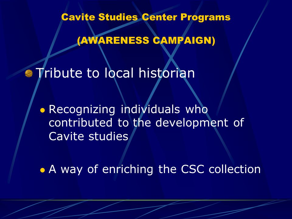 Cavite Studies Center Programs (AWARENESS CAMPAIGN) Tribute to local historian Recognizing individuals who contributed to the development of Cavite studies A way of enriching the CSC collection