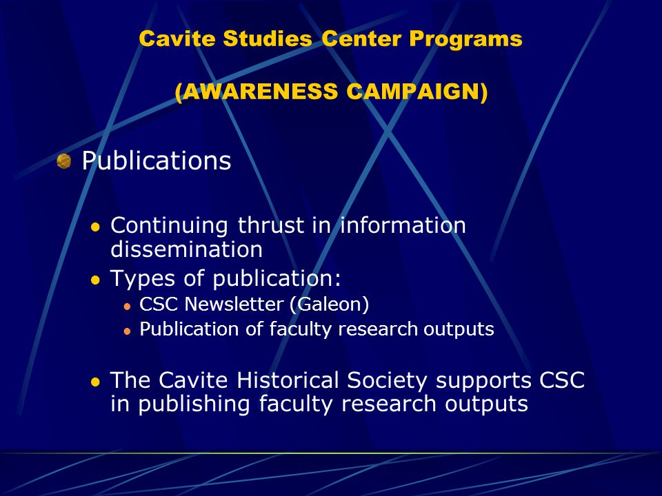 Cavite Studies Center Programs (AWARENESS CAMPAIGN) Publications Continuing thrust in information dissemination Types of publication: CSC Newsletter (Galeon) Publication of faculty research outputs The Cavite Historical Society supports CSC in publishing faculty research outputs