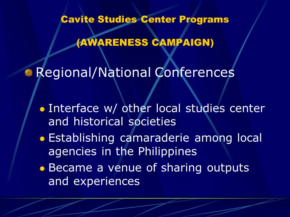Cavite Studies Center Programs (AWARENESS CAMPAIGN) Regional/National Conferences Interface w/ other local studies center and historical societies Establishing camaraderie among local agencies in the Philippines Became a venue of sharing outputs and experiences