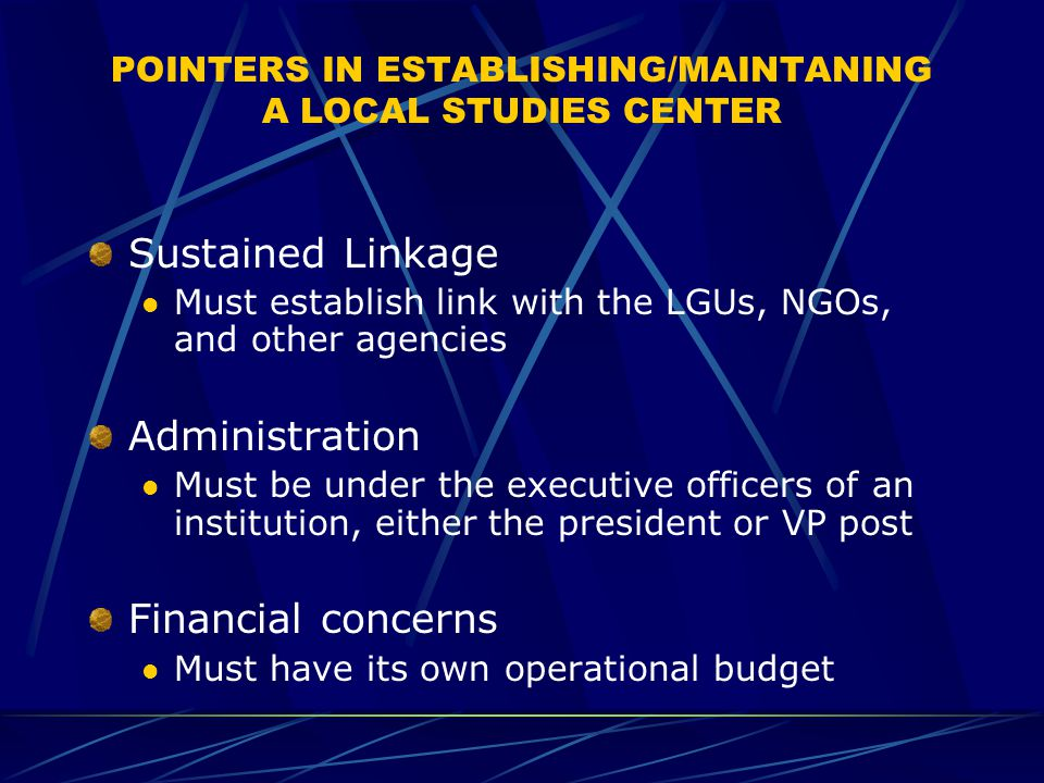 POINTERS IN ESTABLISHING/MAINTANING A LOCAL STUDIES CENTER Sustained Linkage Must establish link with the LGUs, NGOs, and other agencies Administration Must be under the executive officers of an institution, either the president or VP post Financial concerns Must have its own operational budget
