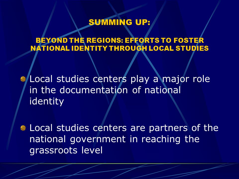 SUMMING UP: BEYOND THE REGIONS: EFFORTS TO FOSTER NATIONAL IDENTITY THROUGH LOCAL STUDIES Local studies centers play a major role in the documentation of national identity Local studies centers are partners of the national government in reaching the grassroots level