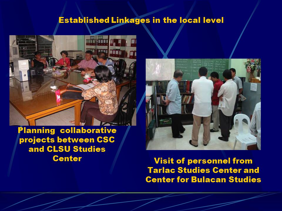 Established Linkages in the local level Visit of personnel from Tarlac Studies Center and Center for Bulacan Studies Planning collaborative projects between CSC and CLSU Studies Center