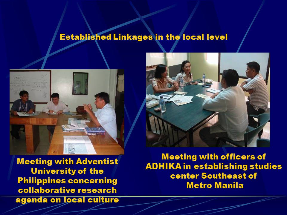 Established Linkages in the local level Meeting with Adventist University of the Philippines concerning collaborative research agenda on local culture Meeting with officers of ADHIKA in establishing studies center Southeast of Metro Manila