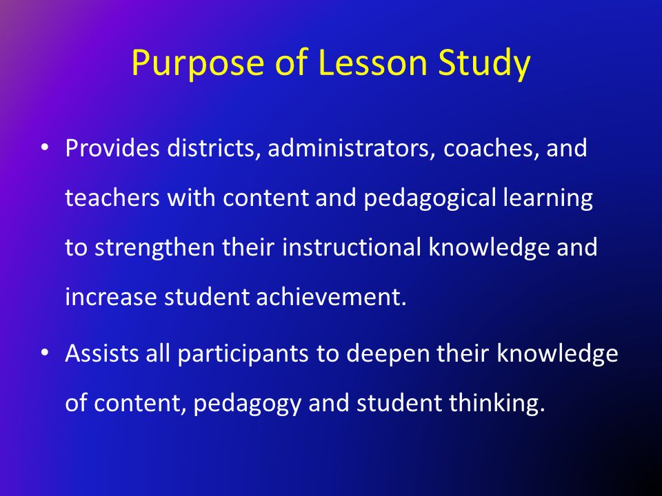 Purpose of Lesson Study Provides districts, administrators, coaches, and teachers with content and pedagogical learning to strengthen their instructio