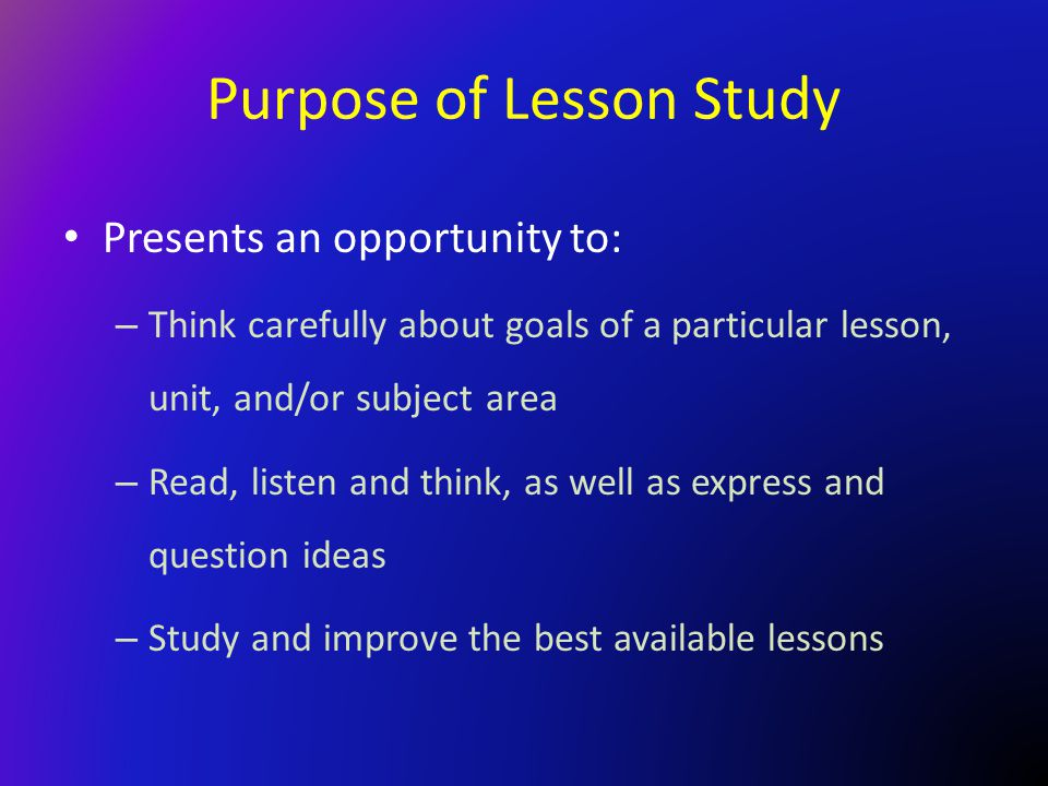 Purpose of Lesson Study Presents an opportunity to: – Think carefully about goals of a particular lesson, unit, and/or subject area – Read, listen and