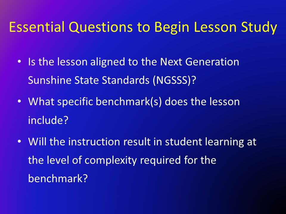 Essential Questions to Begin Lesson Study Is the lesson aligned to the Next Generation Sunshine State Standards (NGSSS)? What specific benchmark(s) do