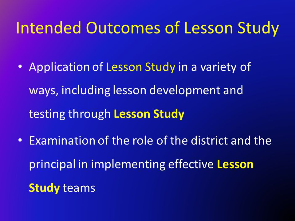 Intended Outcomes of Lesson Study Application of Lesson Study in a variety of ways, including lesson development and testing through Lesson Study Exam