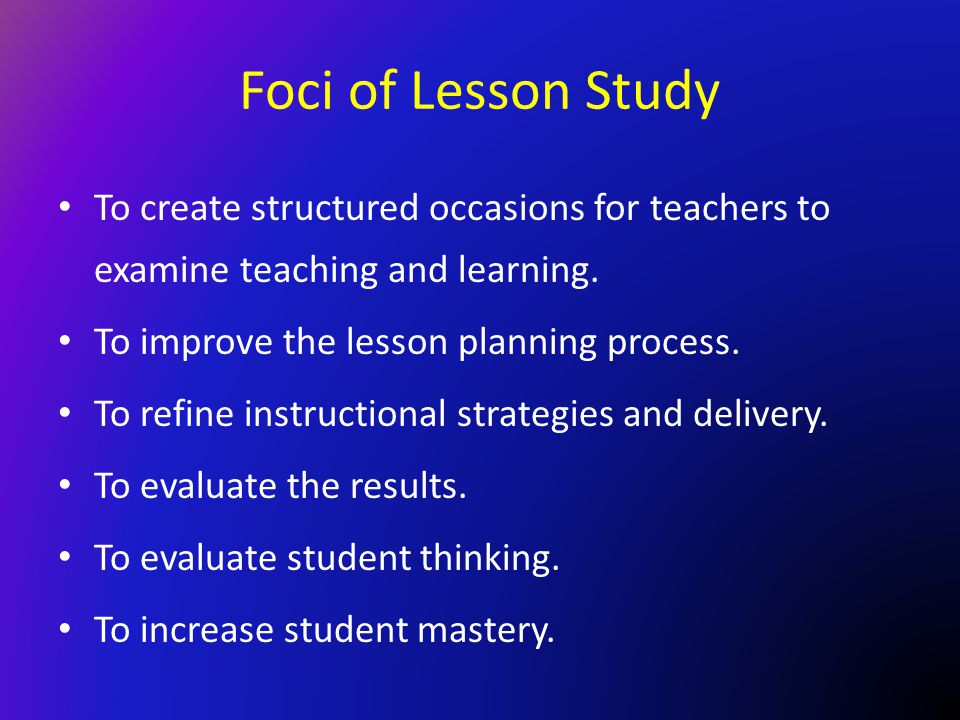 Foci of Lesson Study To create structured occasions for teachers to examine teaching and learning. To improve the lesson planning process. To refine i