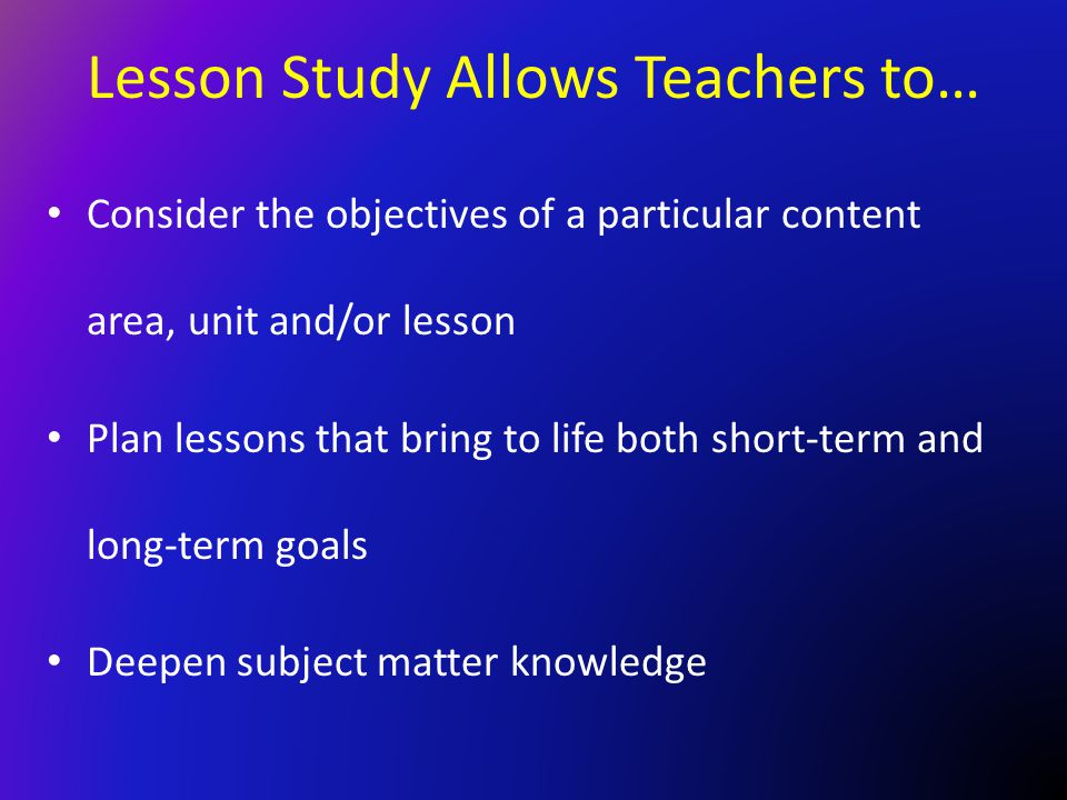 Lesson Study Allows Teachers to… Consider the objectives of a particular content area, unit and/or lesson Plan lessons that bring to life both short-t