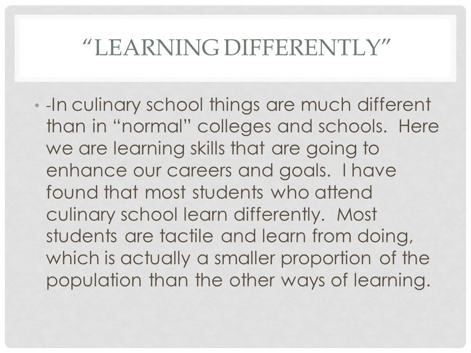 LEARNING DIFFERENTLY - In culinary school things are much different than in normal colleges and schools.