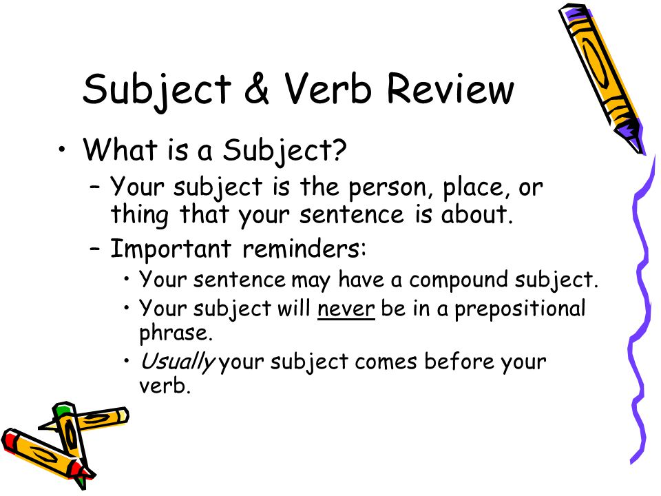 Subject & Verb Review What is a Subject? –Your subject is the person, place, or thing that your sentence is about. –Important reminders: Your sentence