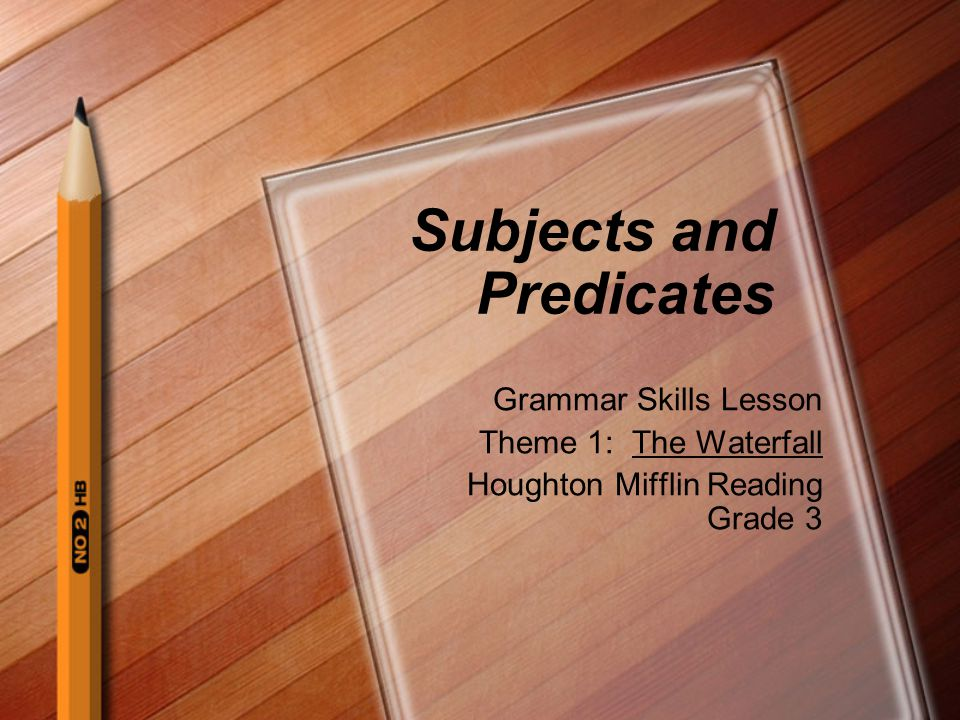 Subjects and Predicates Grammar Skills Lesson Theme 1: The Waterfall Houghton Mifflin Reading Grade 3