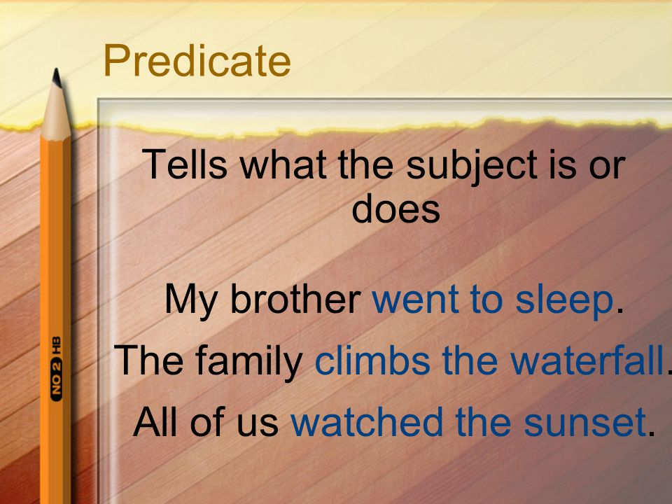 Predicate Tells what the subject is or does My brother went to sleep. The family climbs the waterfall. All of us watched the sunset.