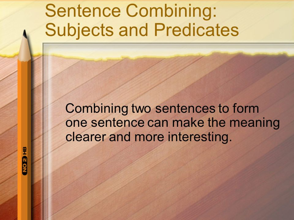 Sentence Combining: Subjects and Predicates Combining two sentences to form one sentence can make the meaning clearer and more interesting.