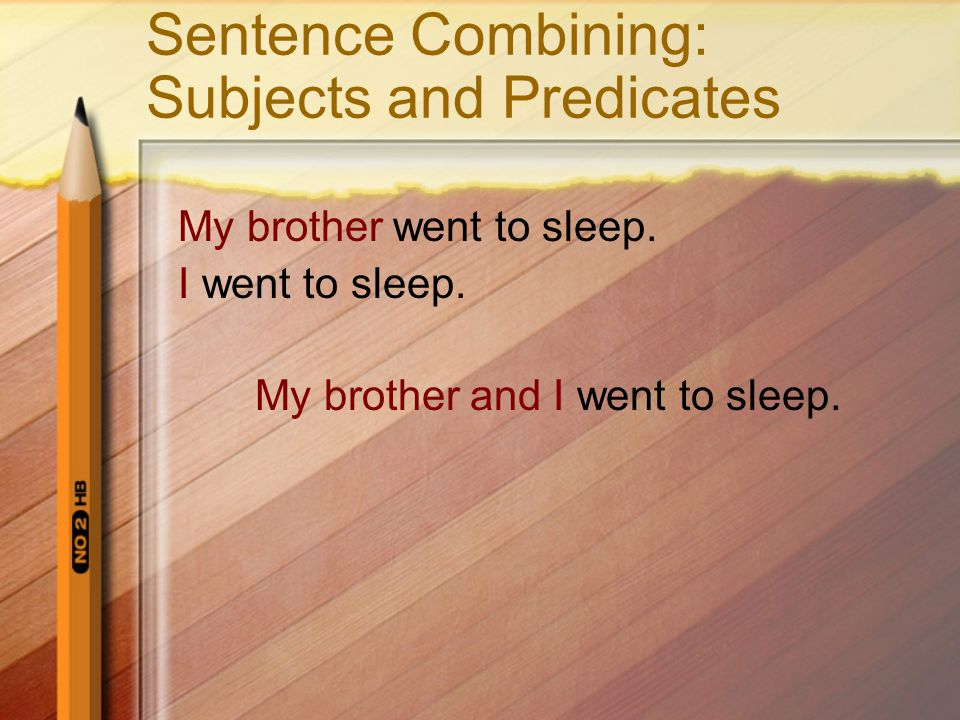 Sentence Combining: Subjects and Predicates My brother went to sleep. I went to sleep. My brother and I went to sleep.