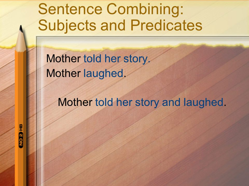 Sentence Combining: Subjects and Predicates Mother told her story. Mother laughed. Mother told her story and laughed.
