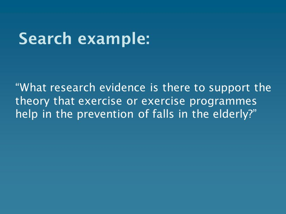 Search example: What research evidence is there to support the theory that exercise or exercise programmes help in the prevention of falls in the elderly