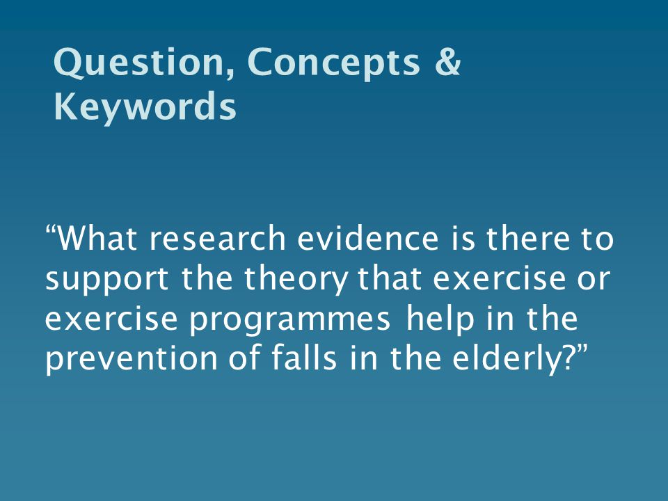Question, Concepts & Keywords What research evidence is there to support the theory that exercise or exercise programmes help in the prevention of falls in the elderly