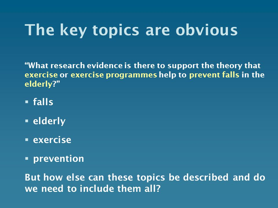 The key topics are obvious What research evidence is there to support the theory that exercise or exercise programmes help to prevent falls in the elderly  falls  elderly  exercise  prevention But how else can these topics be described and do we need to include them all