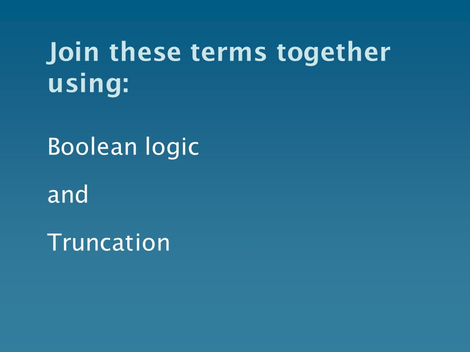 Join these terms together using: Boolean logic and Truncation