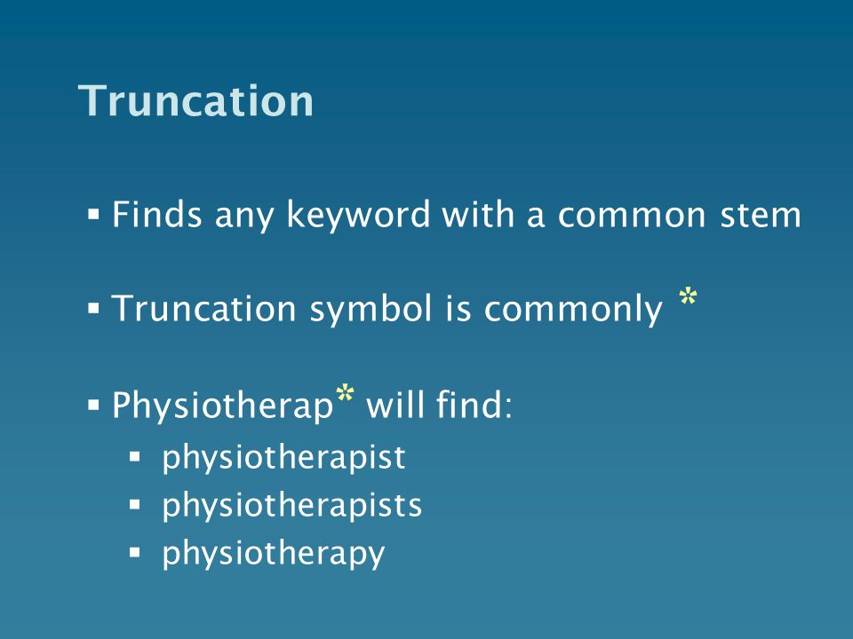 Truncation  Finds any keyword with a common stem  Truncation symbol is commonly *  Physiotherap * will find:  physiotherapist  physiotherapists  physiotherapy
