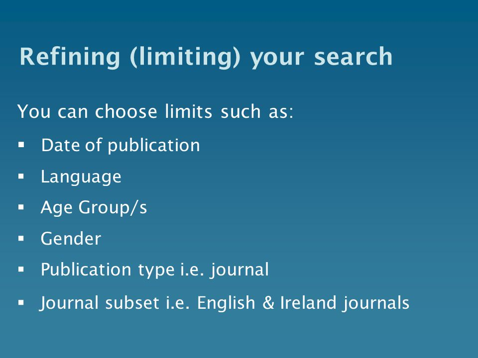 Refining (limiting) your search You can choose limits such as:  Date of publication  Language  Age Group/s  Gender  Publication type i.e.