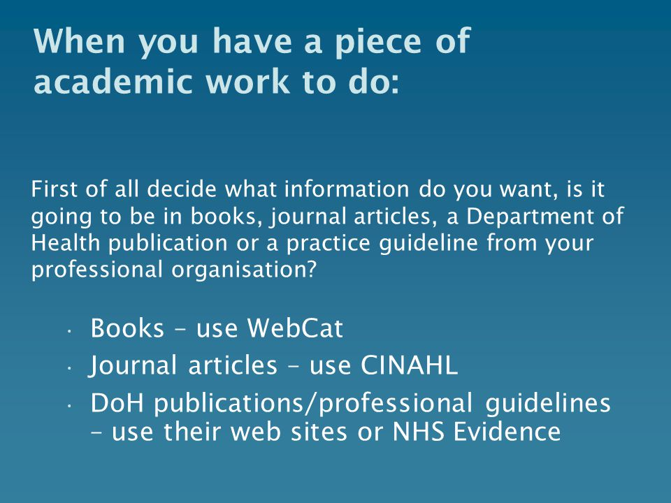 When you have a piece of academic work to do: First of all decide what information do you want, is it going to be in books, journal articles, a Department of Health publication or a practice guideline from your professional organisation.