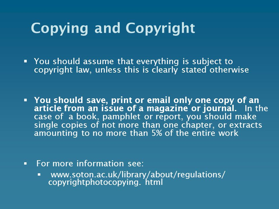 Copying and Copyright  You should assume that everything is subject to copyright law, unless this is clearly stated otherwise  You should save, print or  only one copy of an article from an issue of a magazine or journal.