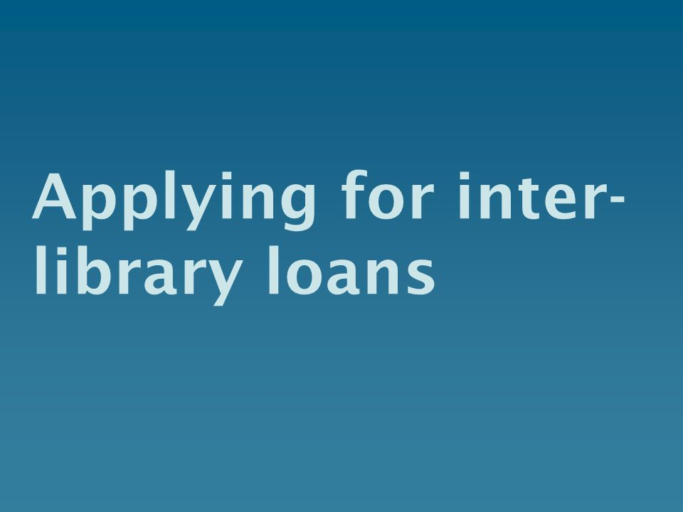 Applying for inter- library loans