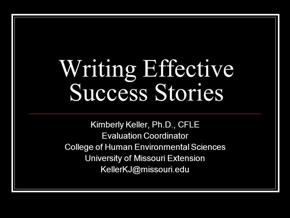 Writing Effective Success Stories Kimberly Keller, Ph.D., CFLE Evaluation Coordinator College of Human Environmental Sciences University of Missouri Extension KellerKJ@missouri.edu