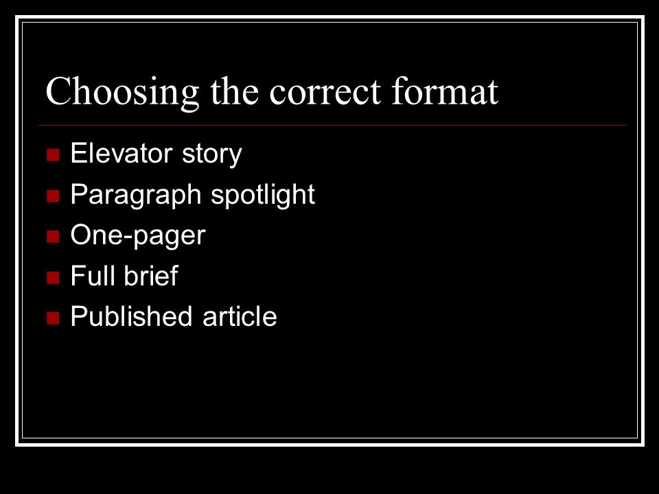 Choosing the correct format Elevator story Paragraph spotlight One-pager Full brief Published article