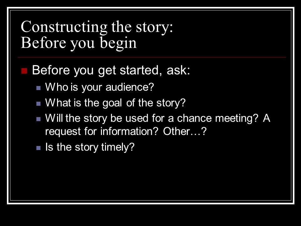 Constructing the story: Before you begin Before you get started, ask: Who is your audience.