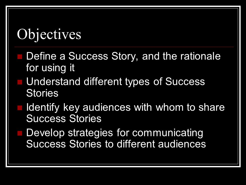 Objectives Define a Success Story, and the rationale for using it Understand different types of Success Stories Identify key audiences with whom to share Success Stories Develop strategies for communicating Success Stories to different audiences