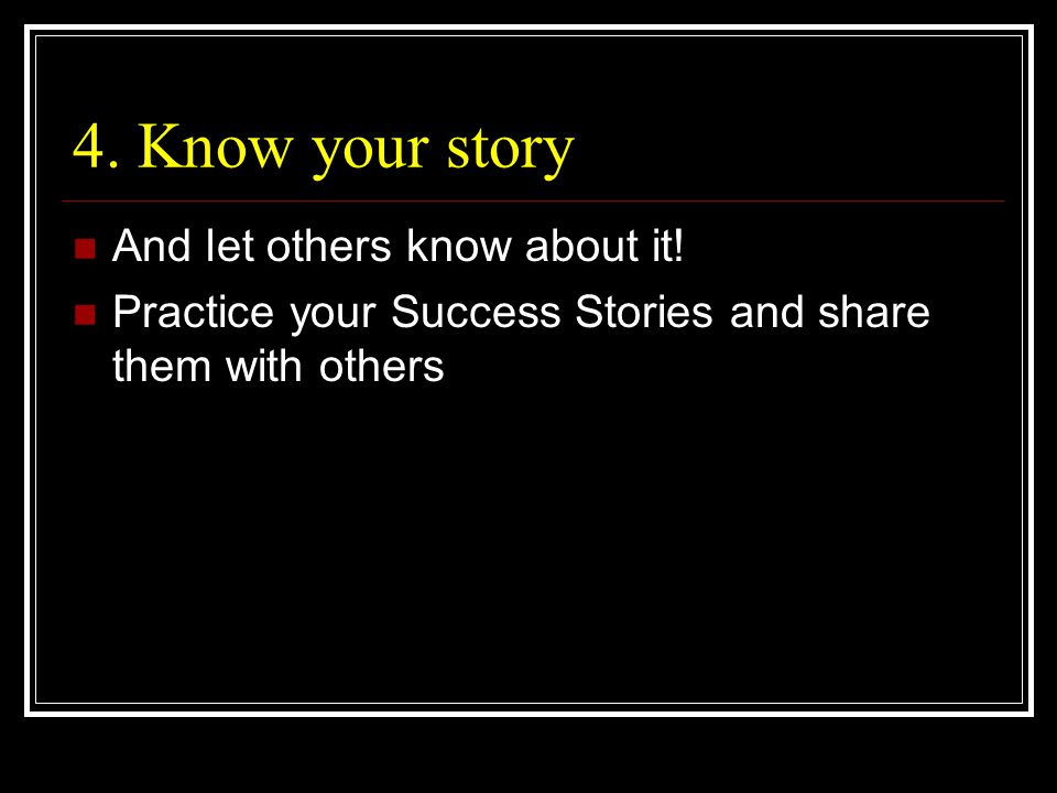 4. Know your story And let others know about it.