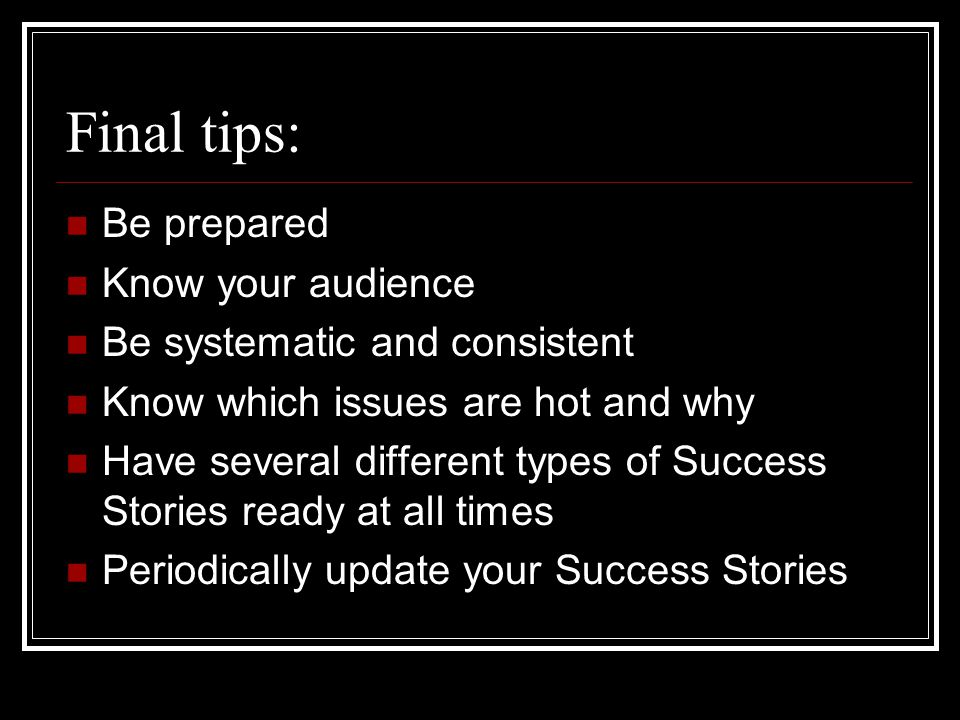 Final tips: Be prepared Know your audience Be systematic and consistent Know which issues are hot and why Have several different types of Success Stories ready at all times Periodically update your Success Stories