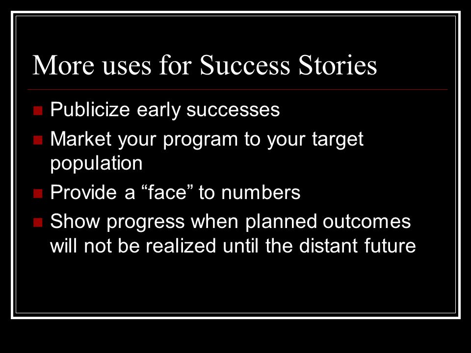 More uses for Success Stories Publicize early successes Market your program to your target population Provide a face to numbers Show progress when planned outcomes will not be realized until the distant future