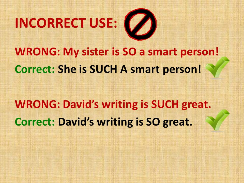 INCORRECT USE: WRONG: My sister is SO a smart person! Correct: She is SUCH A smart person! WRONG: David's writing is SUCH great. Correct: David's writ