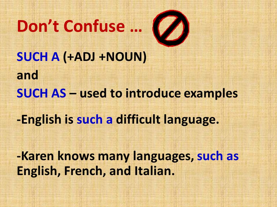 Don't Confuse … SUCH A (+ADJ +NOUN) and SUCH AS – used to introduce examples -English is such a difficult language. -Karen knows many languages, such