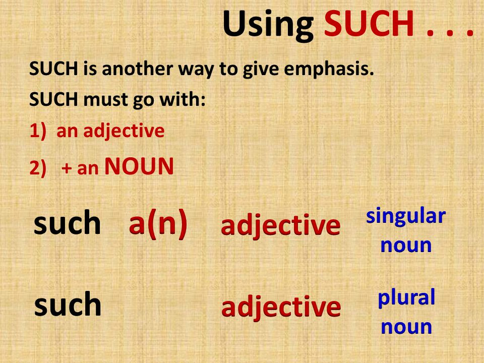 Using SUCH... SUCH is another way to give emphasis. SUCH must go with: 1)an adjective 2) + an NOUN