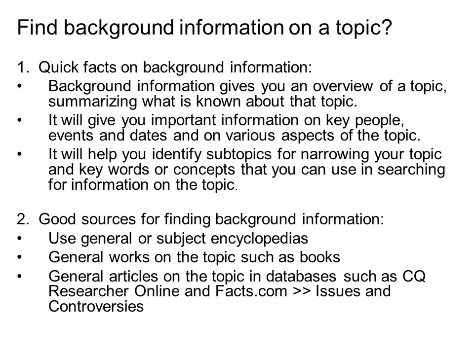 1. Quick facts on background information: Background information gives you an overview of a topic, summarizing what is known about that topic. It will