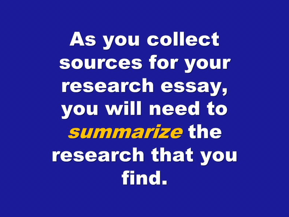 As you collect sources for your research essay, you will need to summarize the research that you find.