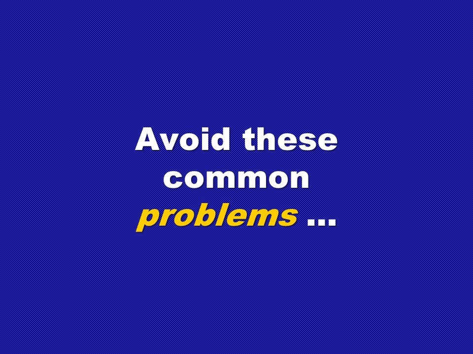 Avoid these common problems …
