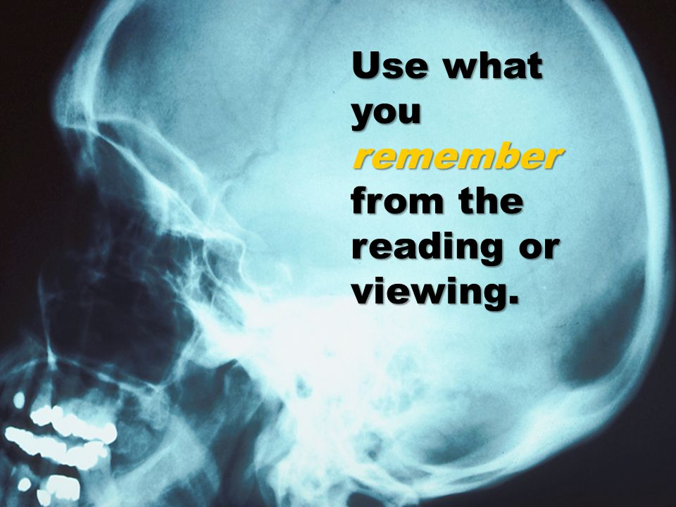 Use what you remember from the reading or viewing.