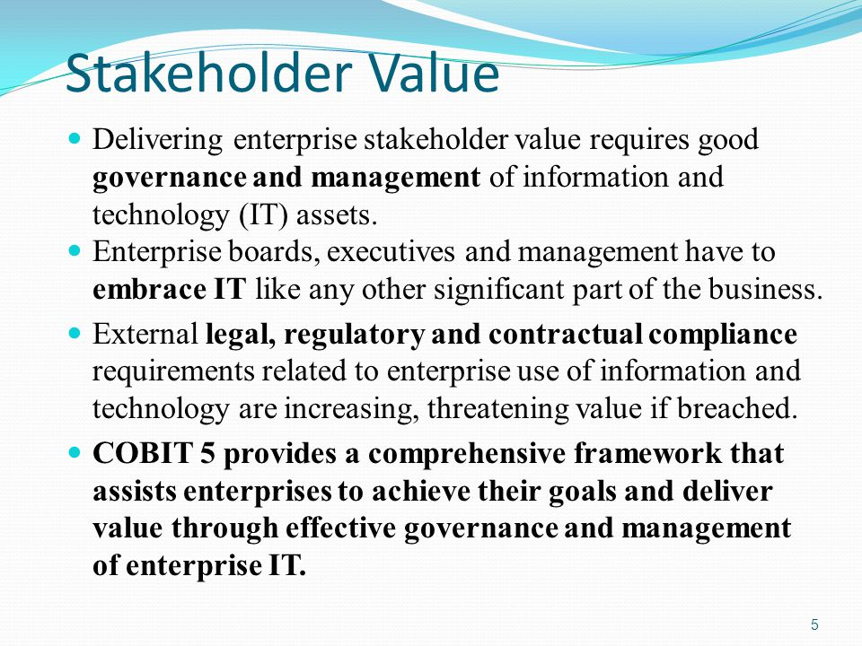 Stakeholder Value Delivering enterprise stakeholder value requires good governance and management of information and technology (IT) assets. Enterpris
