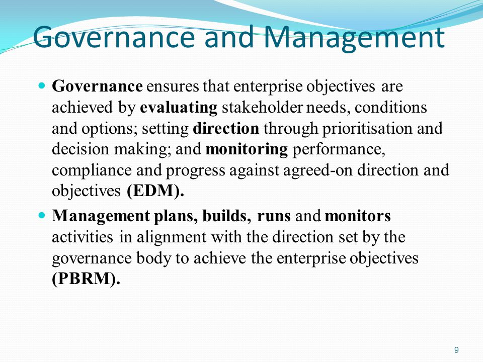 Governance and Management Governance ensures that enterprise objectives are achieved by evaluating stakeholder needs, conditions and options; setting direction through prioritisation and decision making; and monitoring performance, compliance and progress against agreed-on direction and objectives (EDM).