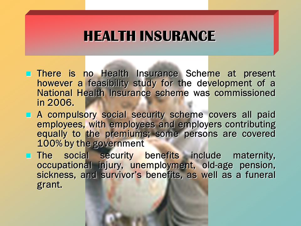 There is no Health Insurance Scheme at present however a feasibility study for the development of a National Health Insurance scheme was commissioned in 2006.