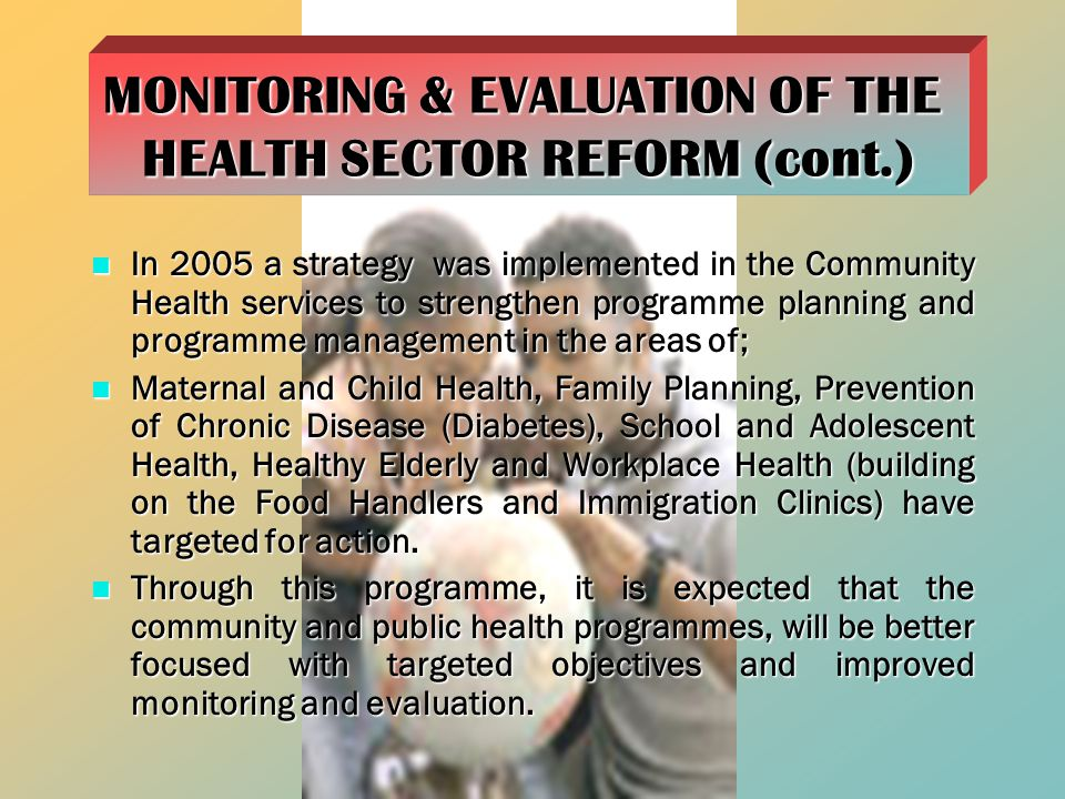 In 2005 a strategy was implemented in the Community Health services to strengthen programme planning and programme management in the areas of; In 2005 a strategy was implemented in the Community Health services to strengthen programme planning and programme management in the areas of; Maternal and Child Health, Family Planning, Prevention of Chronic Disease (Diabetes), School and Adolescent Health, Healthy Elderly and Workplace Health (building on the Food Handlers and Immigration Clinics) have targeted for action.