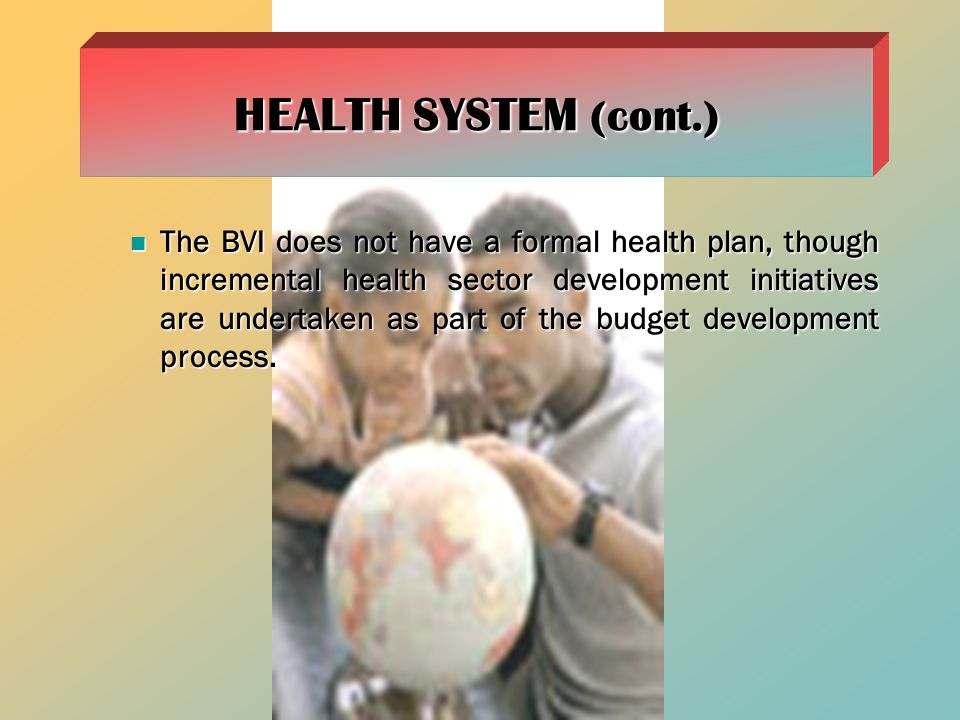 The BVI does not have a formal health plan, though incremental health sector development initiatives are undertaken as part of the budget development process.