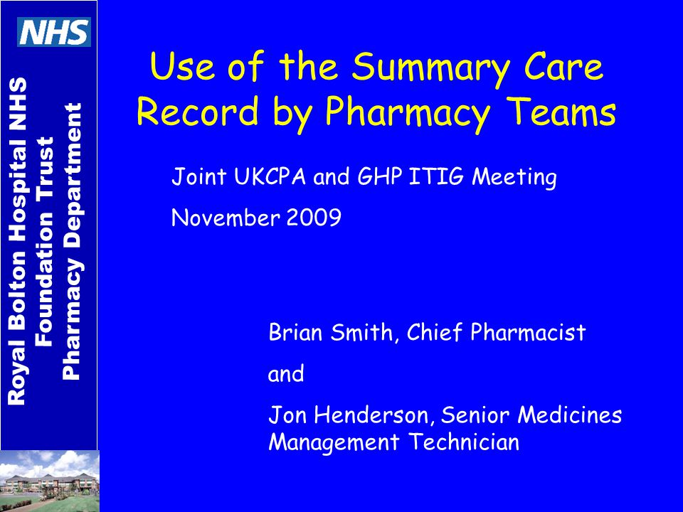 Royal Bolton Hospital NHS Foundation Trust Pharmacy Department Use of the Summary Care Record by Pharmacy Teams Brian Smith, Chief Pharmacist and Jon