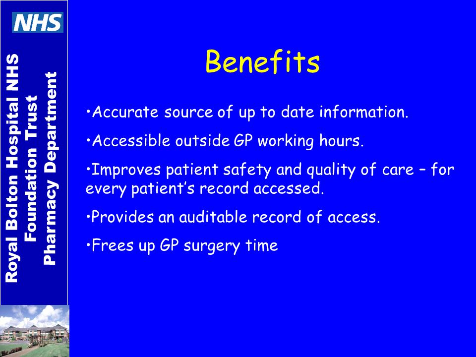 Benefits Accurate source of up to date information. Accessible outside GP working hours. Improves patient safety and quality of care – for every patie